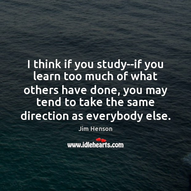 I think if you study–if you learn too much of what others Jim Henson Picture Quote