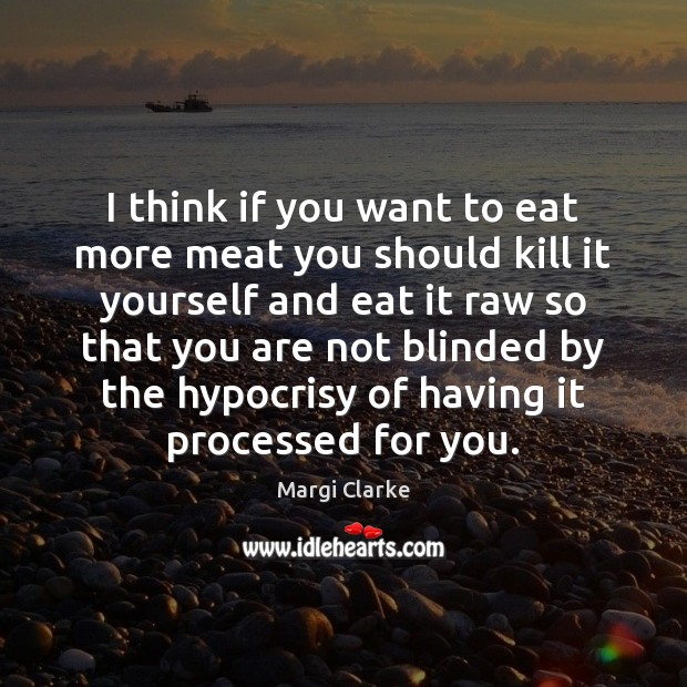 I think if you want to eat more meat you should kill Image