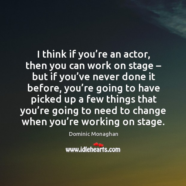Image, I think if you're an actor, then you can work on stage – but if you've never done it before
