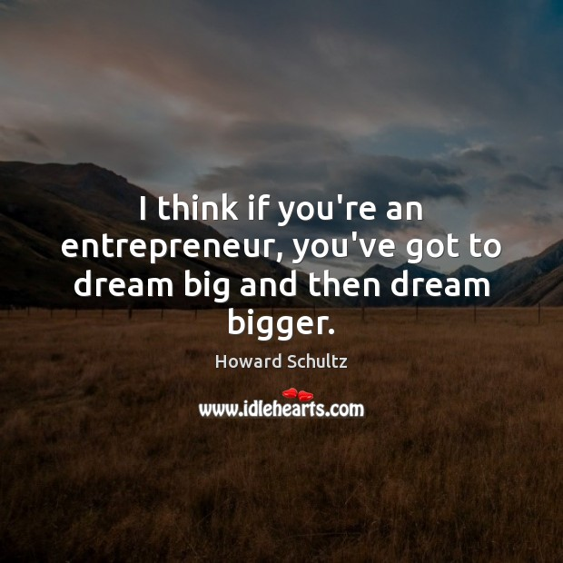 I think if you're an entrepreneur, you've got to dream big and then dream bigger. Dream Quotes Image
