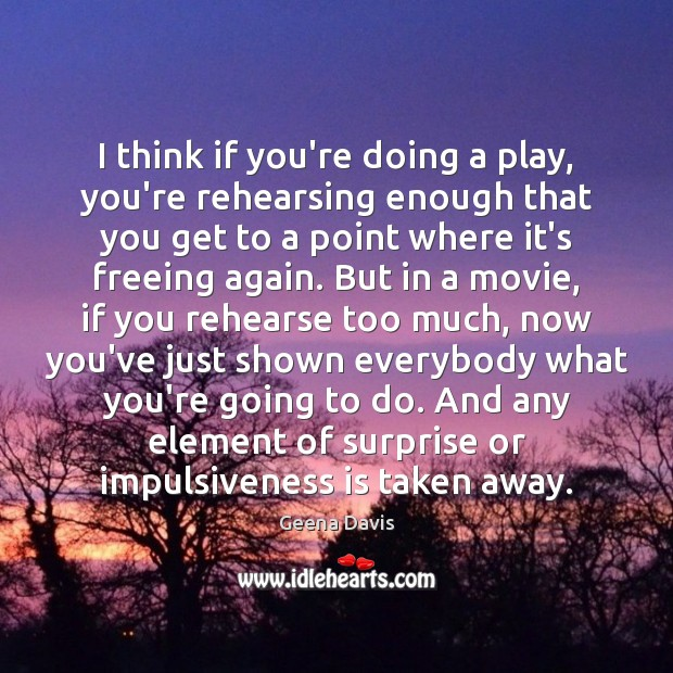 I think if you're doing a play, you're rehearsing enough that you Geena Davis Picture Quote