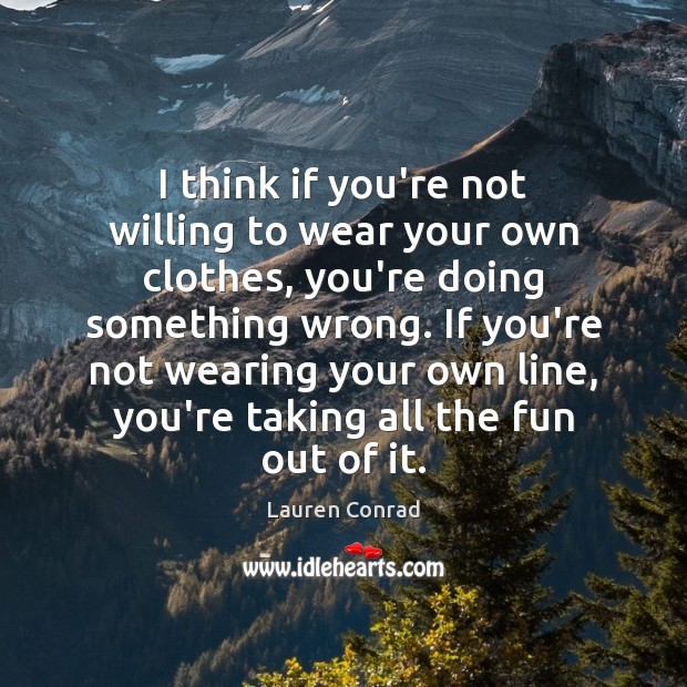 I think if you're not willing to wear your own clothes, you're Image