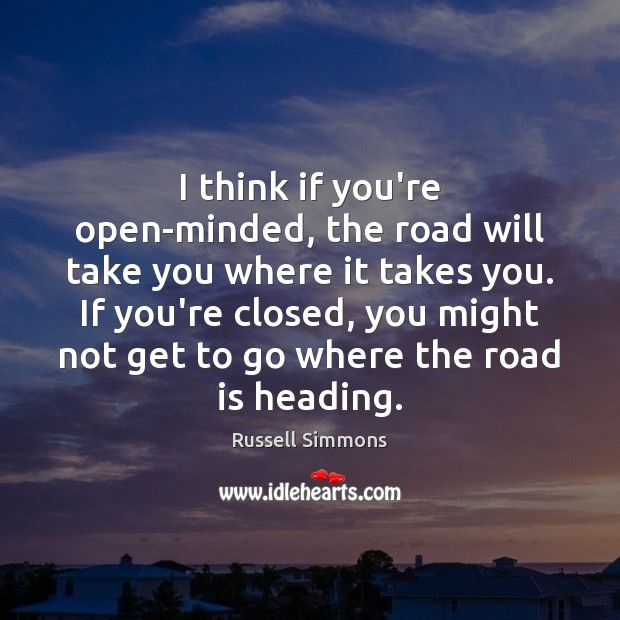 I think if you're open-minded, the road will take you where it Russell Simmons Picture Quote