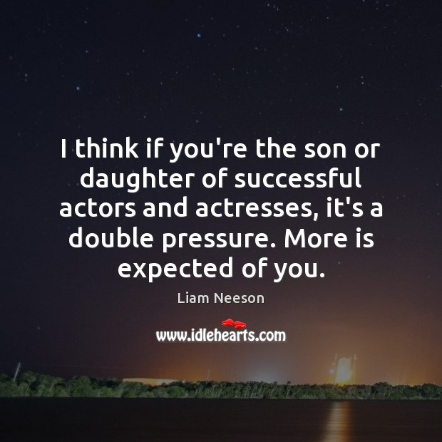 I think if you're the son or daughter of successful actors and Liam Neeson Picture Quote
