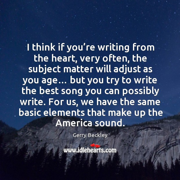Image, I think if you're writing from the heart, very often, the subject matter will adjust as you age…