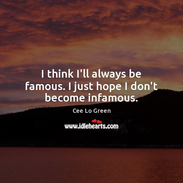 I think I'll always be famous. I just hope I don't become infamous. Image