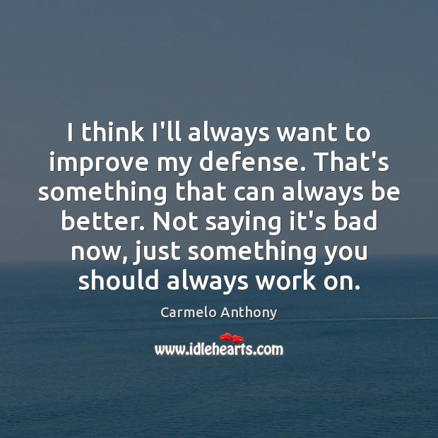 I think I'll always want to improve my defense. That's something that Carmelo Anthony Picture Quote