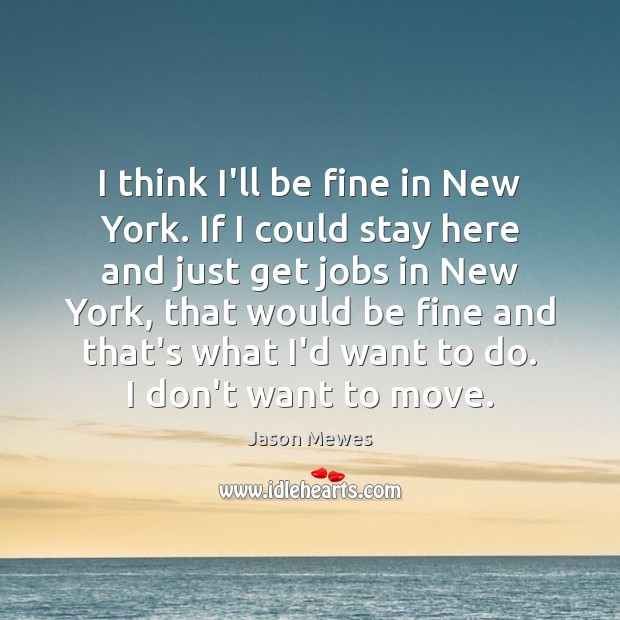 I think I'll be fine in New York. If I could stay Image