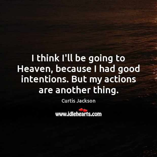 I think I'll be going to Heaven, because I had good intentions. Curtis Jackson Picture Quote