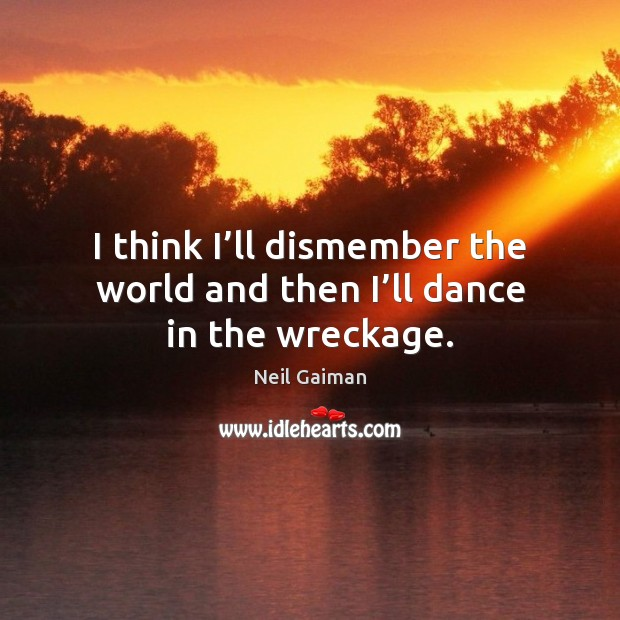 I think I'll dismember the world and then I'll dance in the wreckage. Image