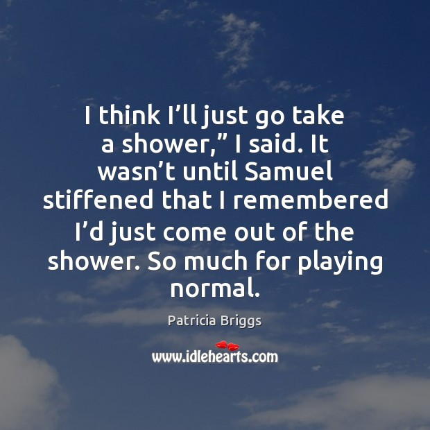 """I think I'll just go take a shower,"""" I said. It Patricia Briggs Picture Quote"""