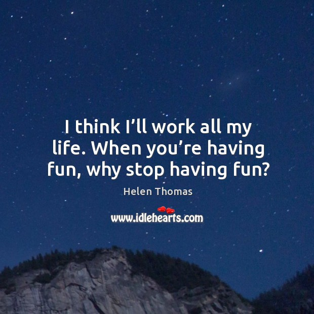 I think I'll work all my life. When you're having fun, why stop having fun? Image