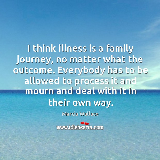 I think illness is a family journey, no matter what the outcome. Image