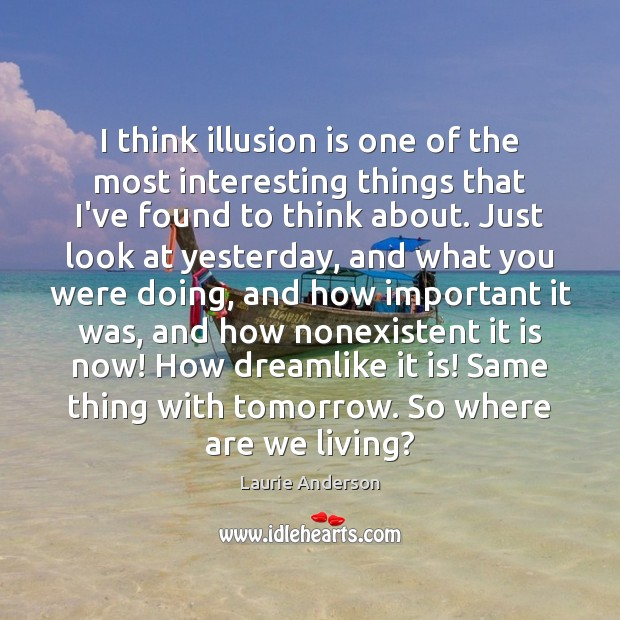 I think illusion is one of the most interesting things that I've Laurie Anderson Picture Quote