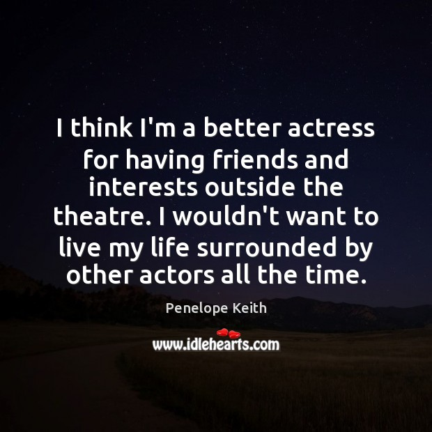 I think I'm a better actress for having friends and interests outside Image