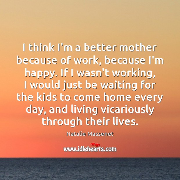 Image, I think I'm a better mother because of work, because I'm happy.