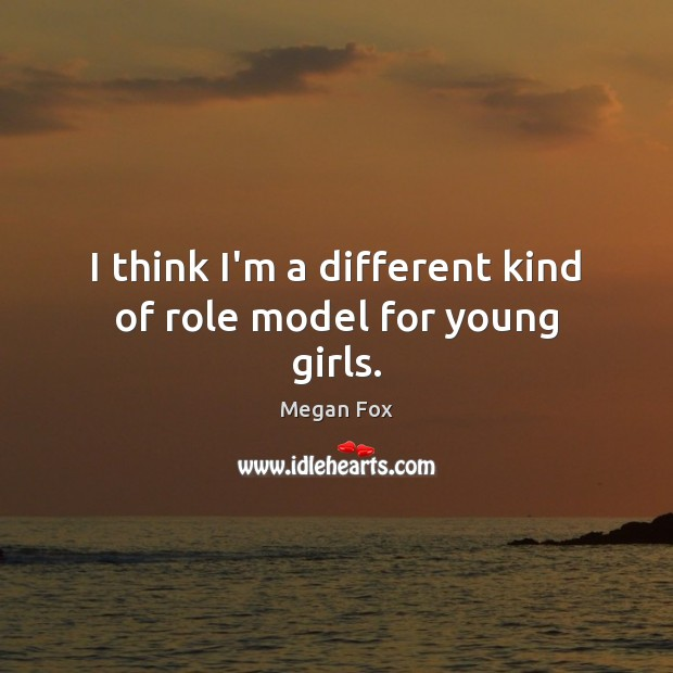 I think I'm a different kind of role model for young girls. Megan Fox Picture Quote