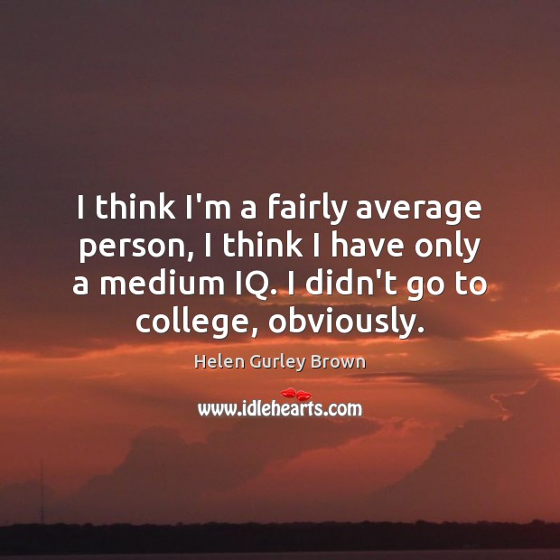 I think I'm a fairly average person, I think I have only Helen Gurley Brown Picture Quote