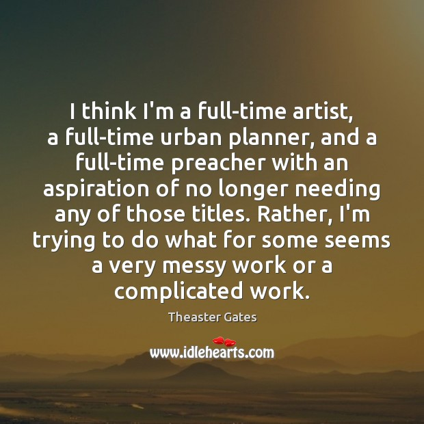 I think I'm a full-time artist, a full-time urban planner, and a Image