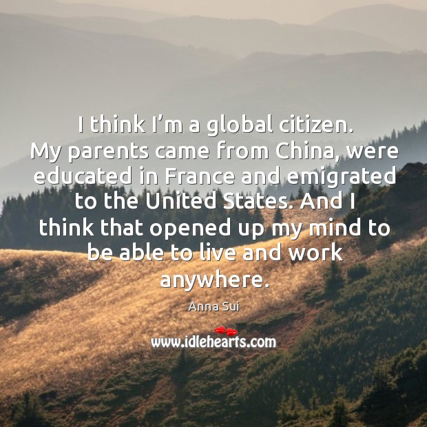 Image, I think I'm a global citizen. My parents came from china, were educated in france