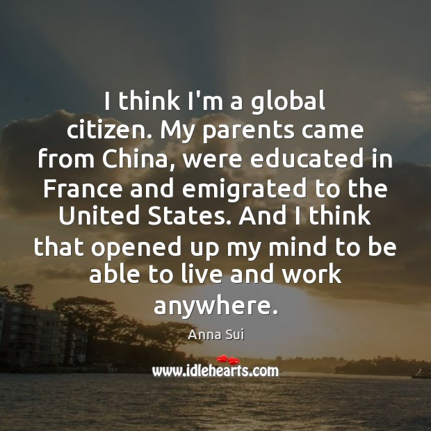 Image, I think I'm a global citizen. My parents came from China, were