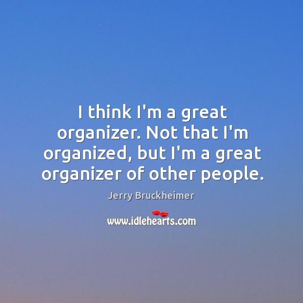 I think I'm a great organizer. Not that I'm organized, but I'm Image