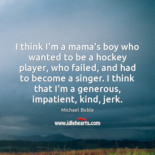 I think I'm a mama's boy who wanted to be a hockey Michael Buble Picture Quote