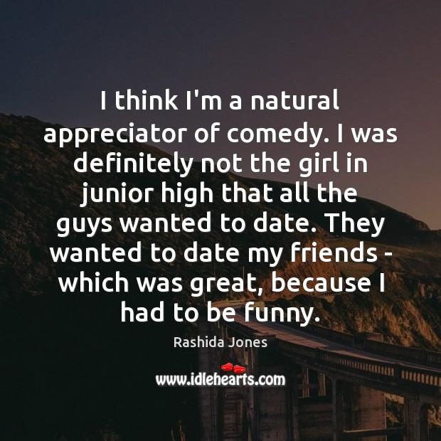 I think I'm a natural appreciator of comedy. I was definitely not Rashida Jones Picture Quote
