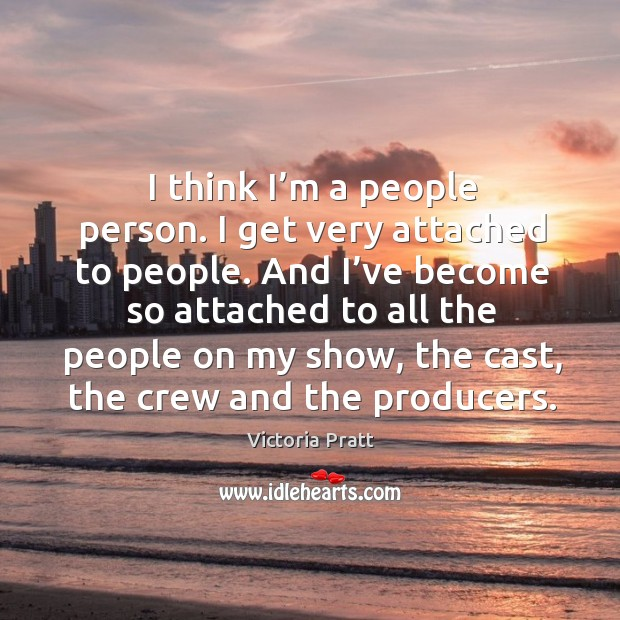 I think I'm a people person. I get very attached to people. Victoria Pratt Picture Quote