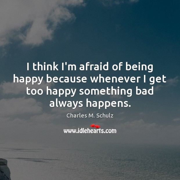 Image, I think I'm afraid of being happy because whenever I get too