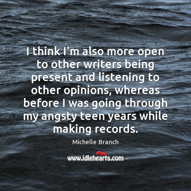 I think I'm also more open to other writers being present and Teen Quotes Image
