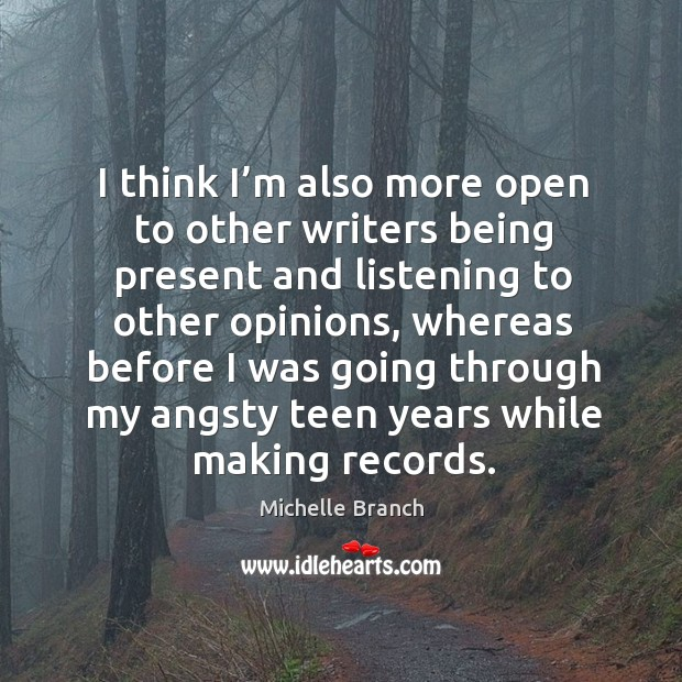 I think I'm also more open to other writers being present and listening to other opinions Michelle Branch Picture Quote