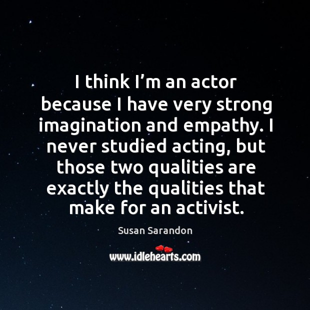 Image, I think I'm an actor because I have very strong imagination and empathy.