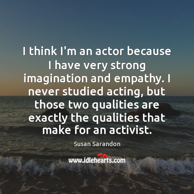 I think I'm an actor because I have very strong imagination and Susan Sarandon Picture Quote