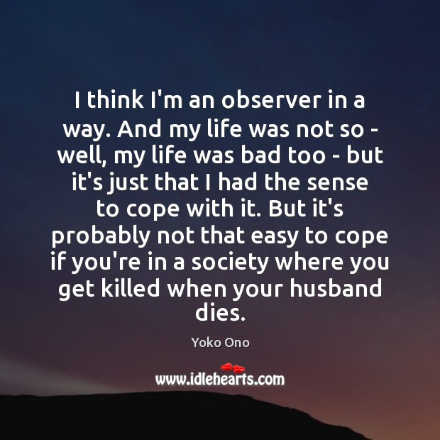 I think I'm an observer in a way. And my life was Image