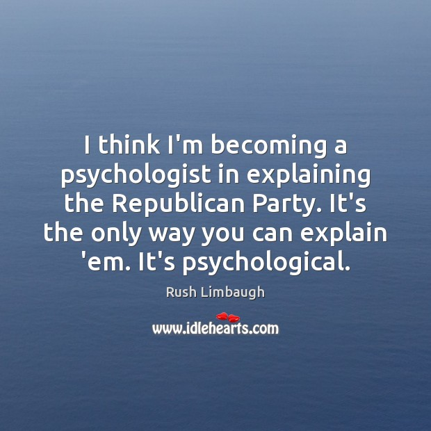I think I'm becoming a psychologist in explaining the Republican Party. It's Rush Limbaugh Picture Quote
