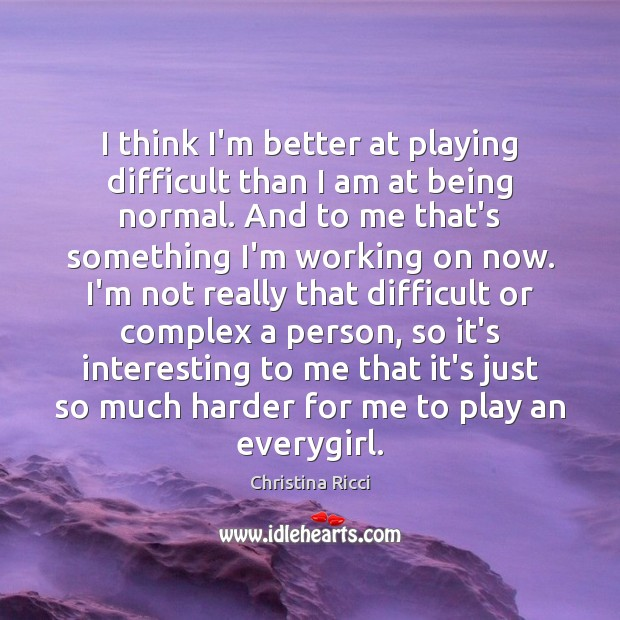 I think I'm better at playing difficult than I am at being Christina Ricci Picture Quote