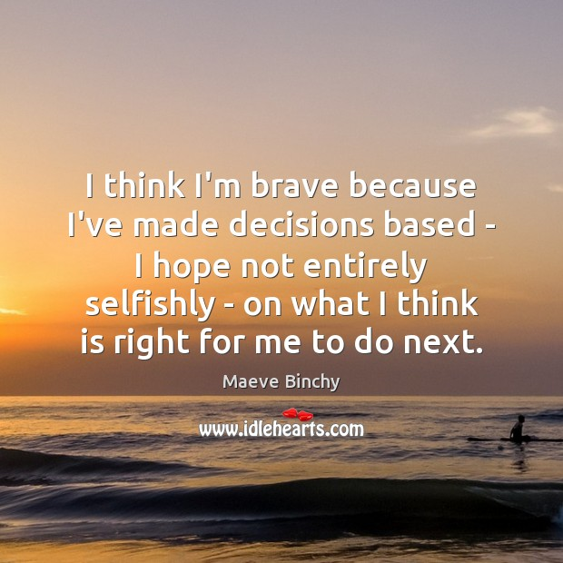 Image, I think I'm brave because I've made decisions based – I hope