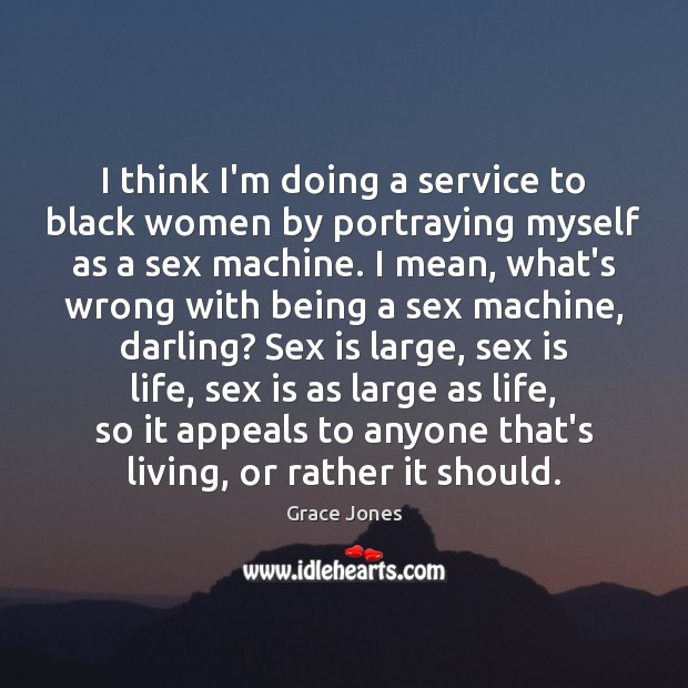 I think I'm doing a service to black women by portraying myself Image