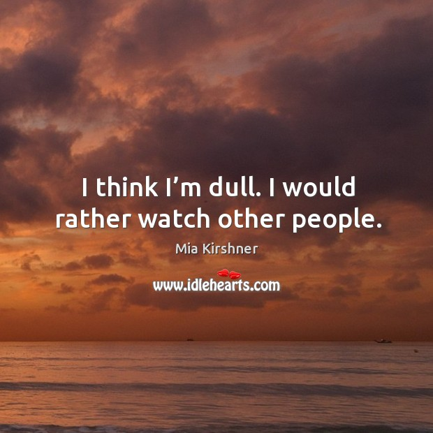 I think I'm dull. I would rather watch other people. Image
