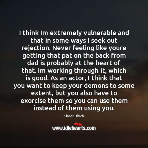 I think Im extremely vulnerable and that in some ways I seek Dad Quotes Image