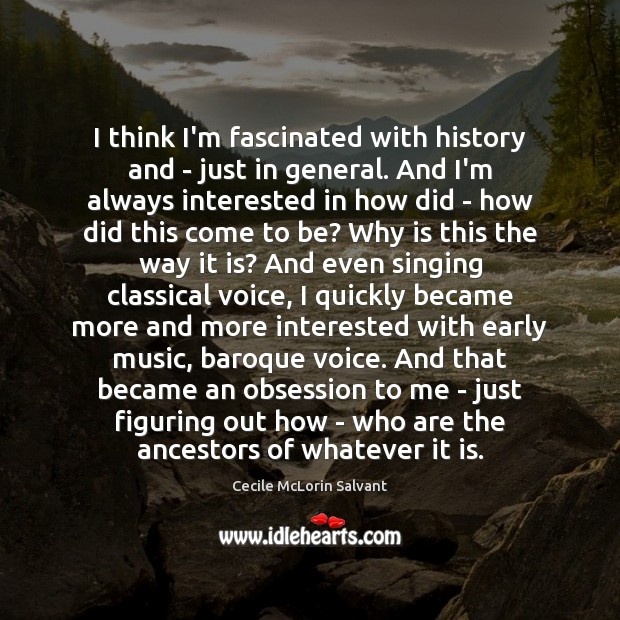 Image, I think I'm fascinated with history and – just in general. And