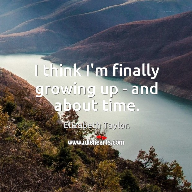 I think I'm finally growing up – and about time. Image