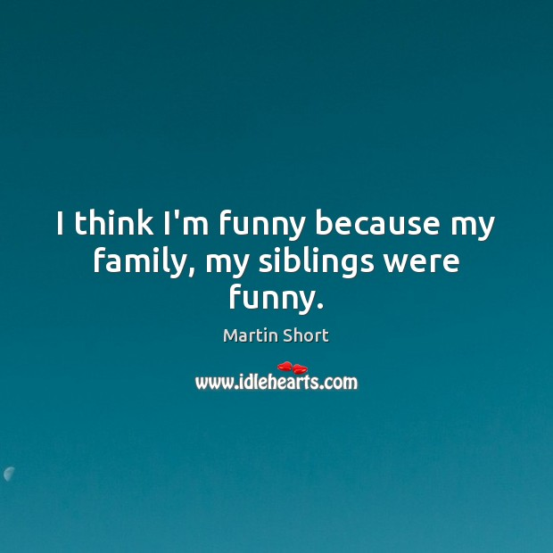 I think I'm funny because my family, my siblings were funny. Image