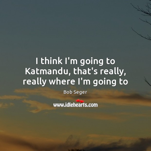 I think I'm going to Katmandu, that's really, really where I'm going to Bob Seger Picture Quote