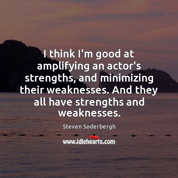 I think I'm good at amplifying an actor's strengths, and minimizing their Steven Soderbergh Picture Quote
