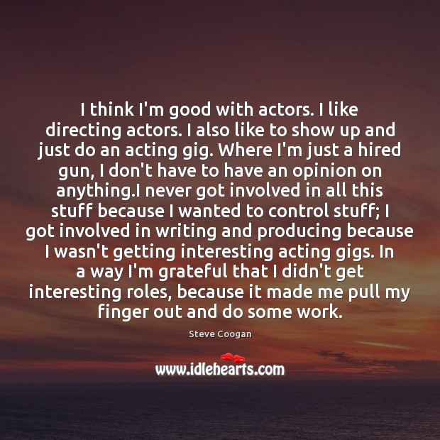 I think I'm good with actors. I like directing actors. I also Steve Coogan Picture Quote