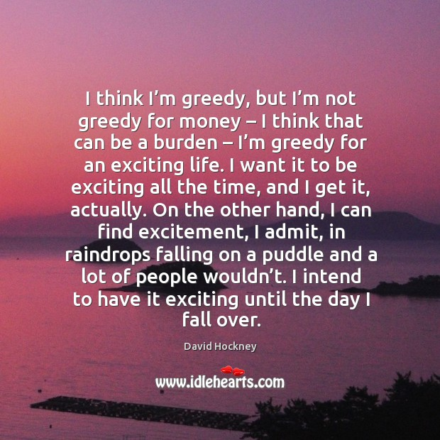 I think I'm greedy, but I'm not greedy for money – Image
