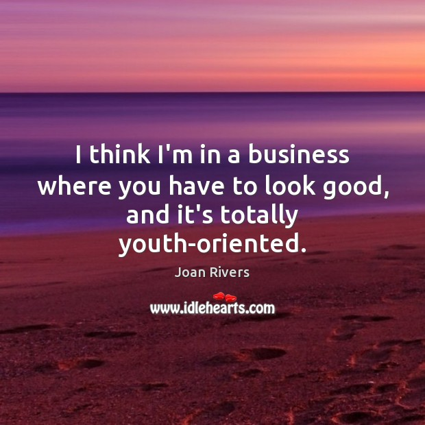 I think I'm in a business where you have to look good, and it's totally youth-oriented. Joan Rivers Picture Quote
