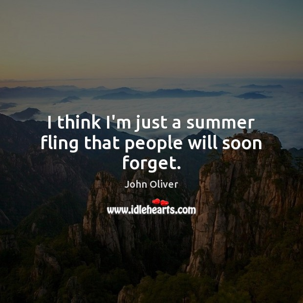 I think I'm just a summer fling that people will soon forget. John Oliver Picture Quote